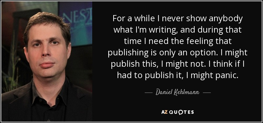 For a while I never show anybody what I'm writing, and during that time I need the feeling that publishing is only an option. I might publish this, I might not. I think if I had to publish it, I might panic. - Daniel Kehlmann