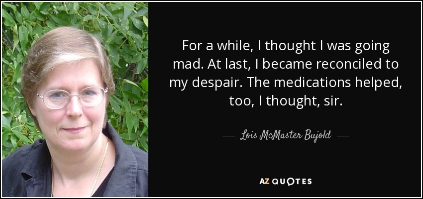 For a while, I thought I was going mad. At last, I became reconciled to my despair. The medications helped, too, I thought, sir. - Lois McMaster Bujold