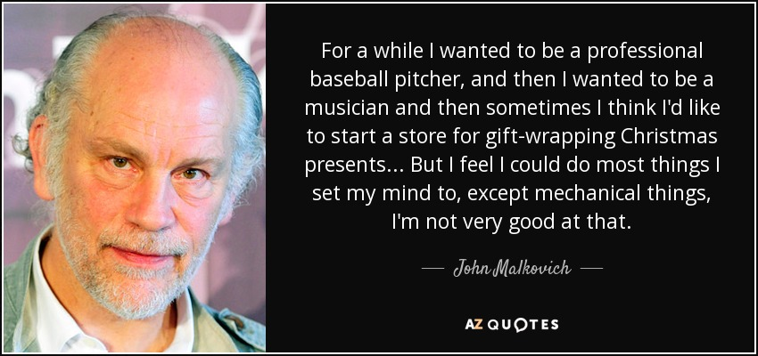 For a while I wanted to be a professional baseball pitcher, and then I wanted to be a musician and then sometimes I think I'd like to start a store for gift-wrapping Christmas presents... But I feel I could do most things I set my mind to, except mechanical things, I'm not very good at that. - John Malkovich