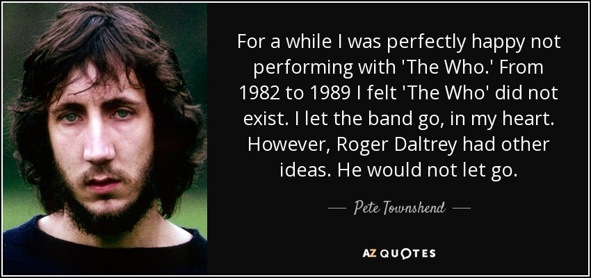 For a while I was perfectly happy not performing with 'The Who.' From 1982 to 1989 I felt 'The Who' did not exist. I let the band go, in my heart. However, Roger Daltrey had other ideas. He would not let go. - Pete Townshend
