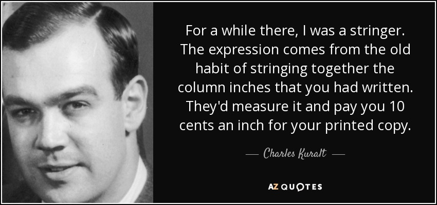For a while there, I was a stringer. The expression comes from the old habit of stringing together the column inches that you had written. They'd measure it and pay you 10 cents an inch for your printed copy. - Charles Kuralt