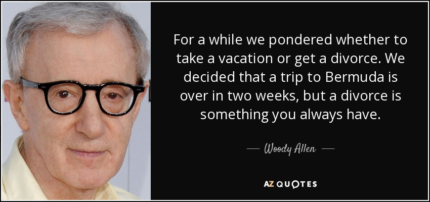 For a while we pondered whether to take a vacation or get a divorce. We decided that a trip to Bermuda is over in two weeks, but a divorce is something you always have. - Woody Allen