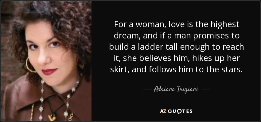 For a woman, love is the highest dream, and if a man promises to build a ladder tall enough to reach it, she believes him, hikes up her skirt, and follows him to the stars. - Adriana Trigiani