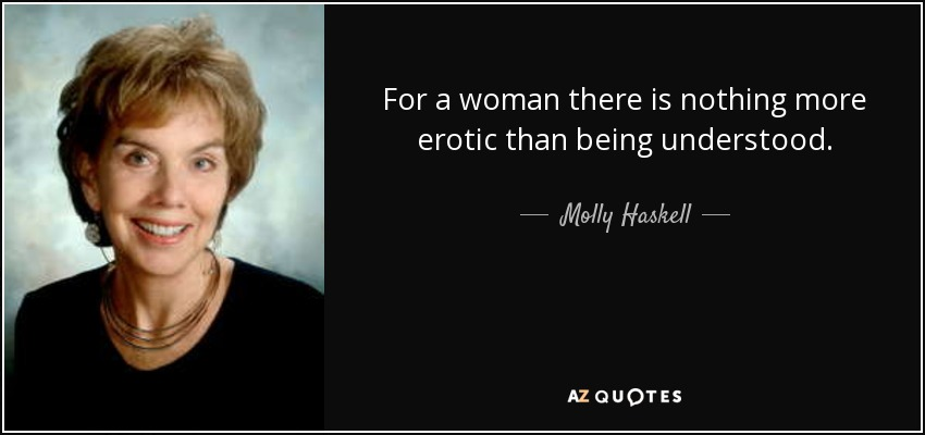 For a woman there is nothing more erotic than being understood. - Molly Haskell