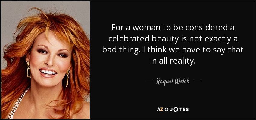 For a woman to be considered a celebrated beauty is not exactly a bad thing. I think we have to say that in all reality. - Raquel Welch