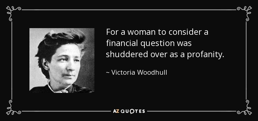 For a woman to consider a financial question was shuddered over as a profanity. - Victoria Woodhull