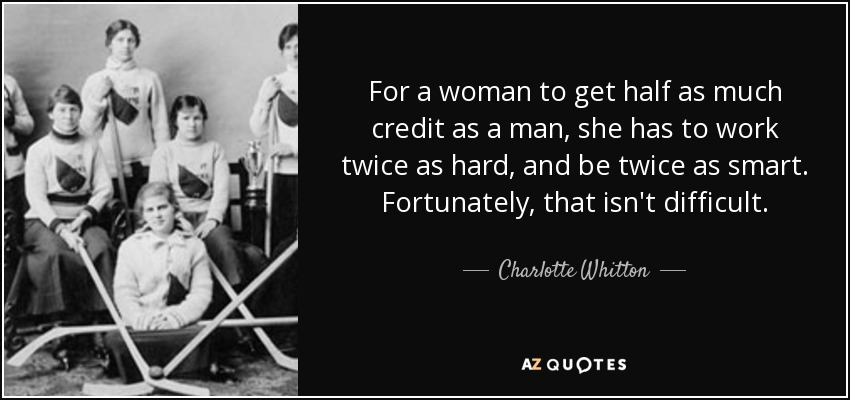 For a woman to get half as much credit as a man, she has to work twice as hard, and be twice as smart. Fortunately, that isn't difficult. - Charlotte Whitton