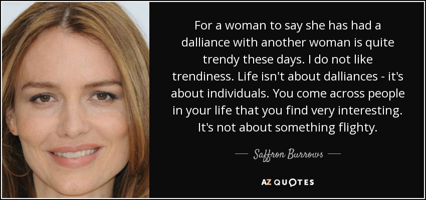 For a woman to say she has had a dalliance with another woman is quite trendy these days. I do not like trendiness. Life isn't about dalliances - it's about individuals. You come across people in your life that you find very interesting. It's not about something flighty. - Saffron Burrows