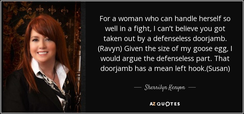 For a woman who can handle herself so well in a fight, I can't believe you got taken out by a defenseless doorjamb. (Ravyn) Given the size of my goose egg, I would argue the defenseless part. That doorjamb has a mean left hook.(Susan) - Sherrilyn Kenyon