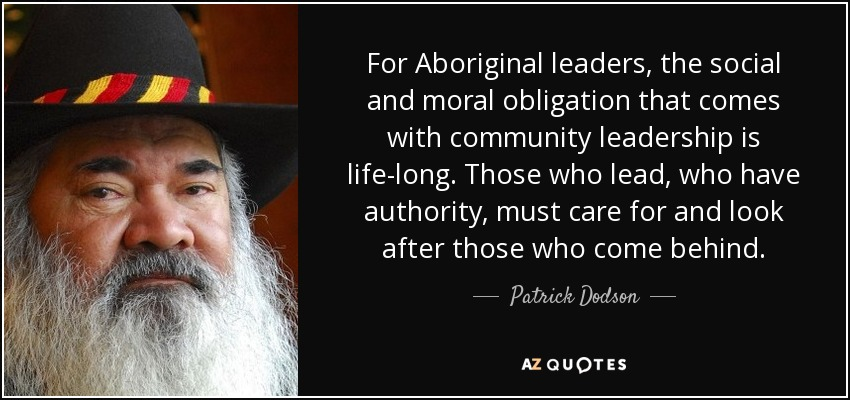 For Aboriginal leaders, the social and moral obligation that comes with community leadership is life-long. Those who lead, who have authority, must care for and look after those who come behind. - Patrick Dodson