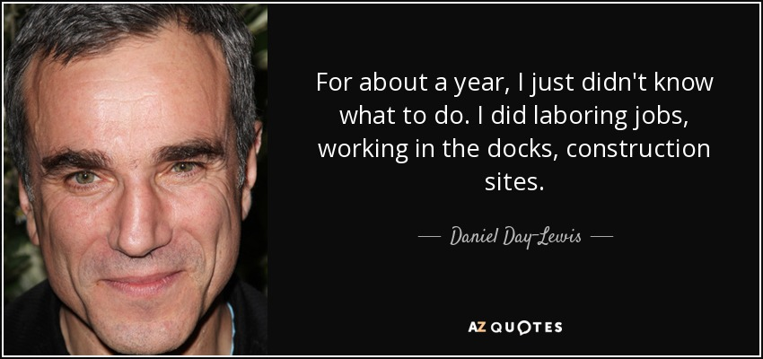 For about a year, I just didn't know what to do. I did laboring jobs, working in the docks, construction sites. - Daniel Day-Lewis