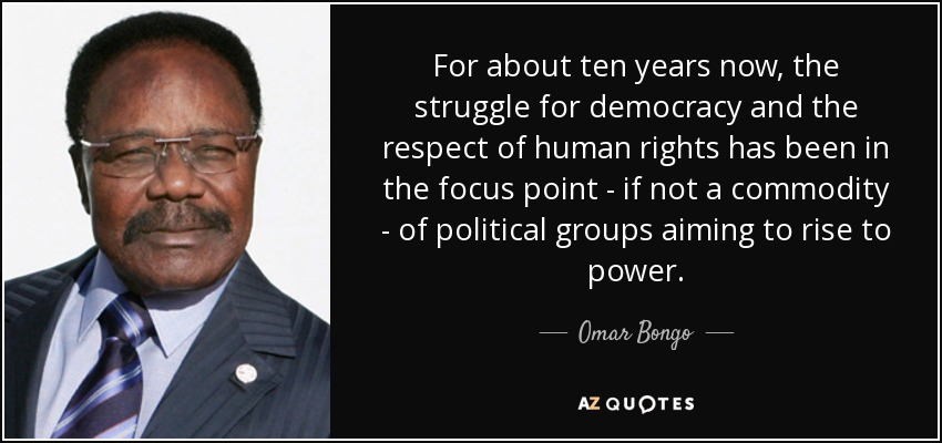 For about ten years now, the struggle for democracy and the respect of human rights has been in the focus point - if not a commodity - of political groups aiming to rise to power. - Omar Bongo