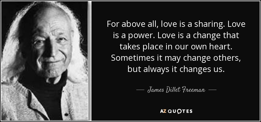 For above all, love is a sharing. Love is a power. Love is a change that takes place in our own heart. Sometimes it may change others, but always it changes us. - James Dillet Freeman