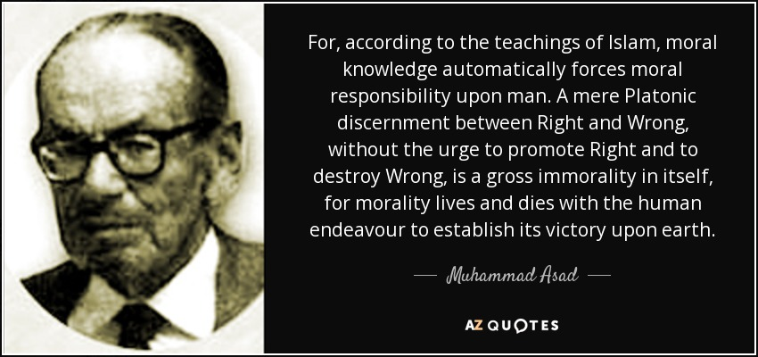 For, according to the teachings of Islam, moral knowledge automatically forces moral responsibility upon man. A mere Platonic discernment between Right and Wrong, without the urge to promote Right and to destroy Wrong, is a gross immorality in itself, for morality lives and dies with the human endeavour to establish its victory upon earth. - Muhammad Asad