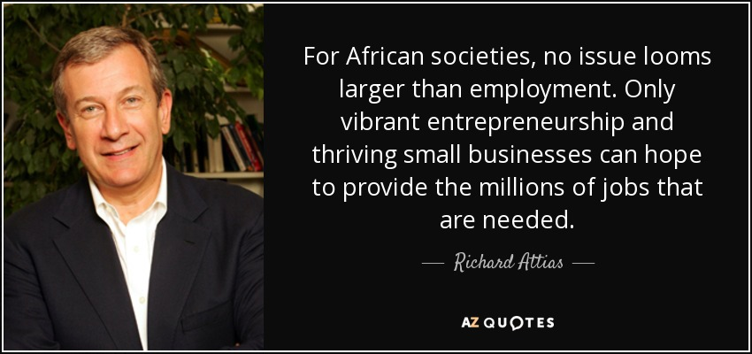 For African societies, no issue looms larger than employment. Only vibrant entrepreneurship and thriving small businesses can hope to provide the millions of jobs that are needed. - Richard Attias