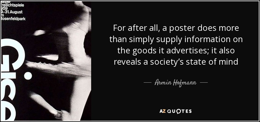 For after all, a poster does more than simply supply information on the goods it advertises; it also reveals a society's state of mind - Armin Hofmann