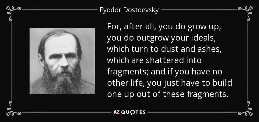 For, after all, you do grow up, you do outgrow your ideals, which turn to dust and ashes, which are shattered into fragments; and if you have no other life, you just have to build one up out of these fragments. - Fyodor Dostoevsky