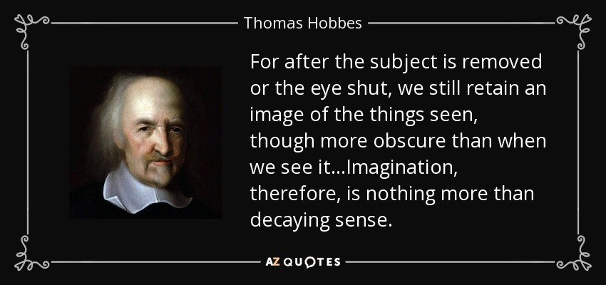 For after the subject is removed or the eye shut, we still retain an image of the things seen, though more obscure than when we see it...Imagination, therefore, is nothing more than decaying sense. - Thomas Hobbes