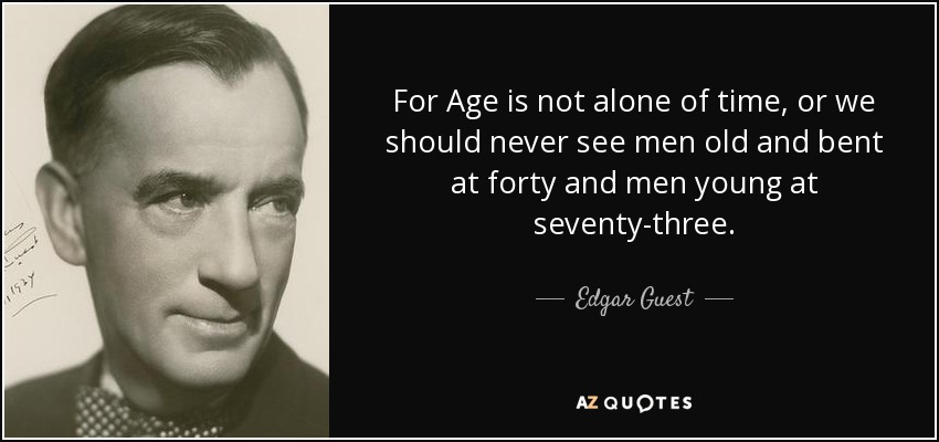 For Age is not alone of time, or we should never see men old and bent at forty and men young at seventy-three. - Edgar Guest