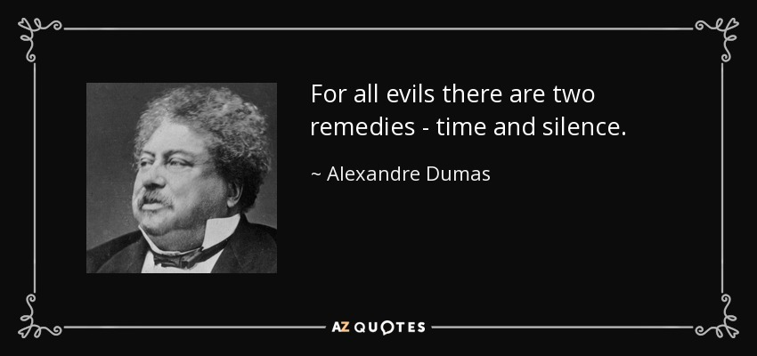 For all evils there are two remedies - time and silence. - Alexandre Dumas