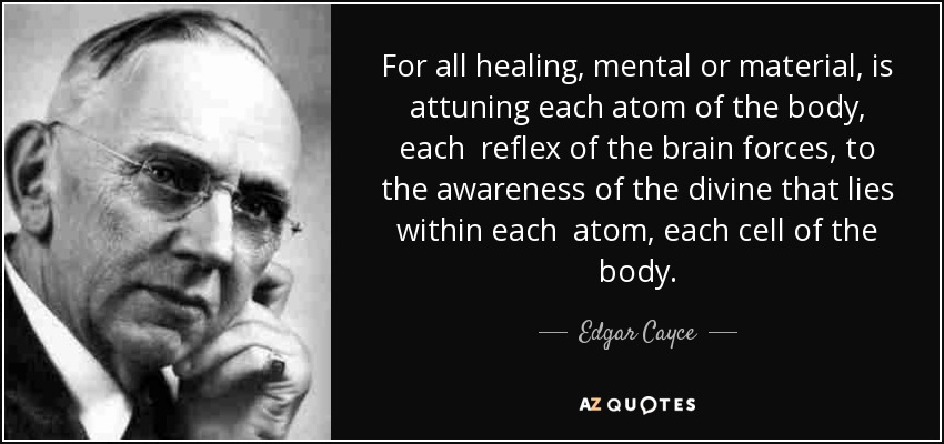 For all healing, mental or material, is attuning each atom of the body, each reflex of the brain forces, to the awareness of the divine that lies within each atom, each cell of the body. - Edgar Cayce