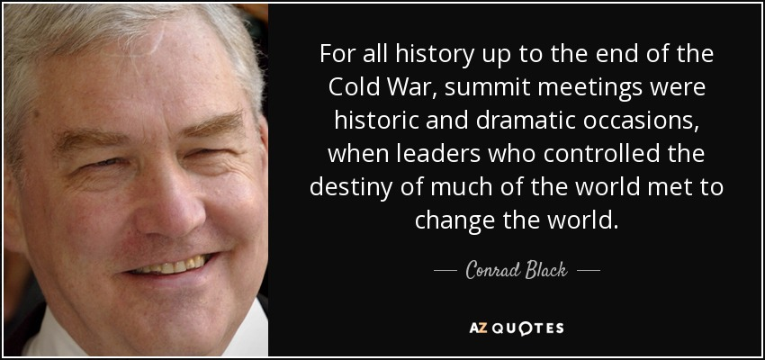 For all history up to the end of the Cold War, summit meetings were historic and dramatic occasions, when leaders who controlled the destiny of much of the world met to change the world. - Conrad Black