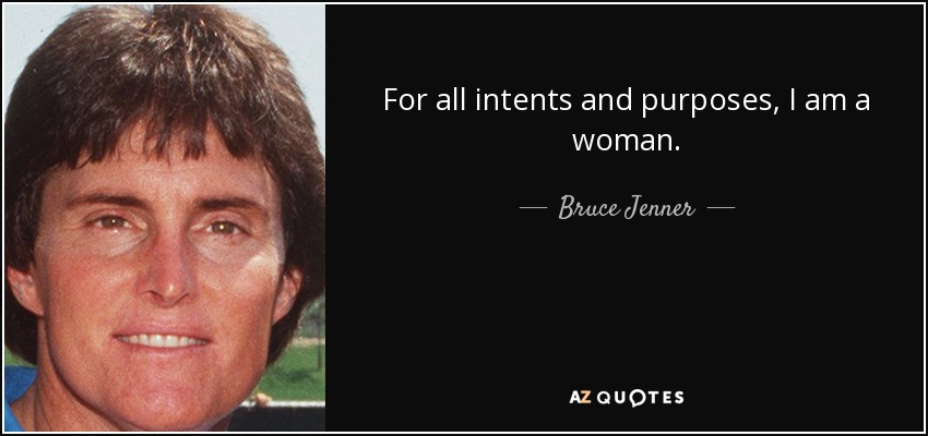 For all intents and purposes, I am a woman. - Bruce Jenner