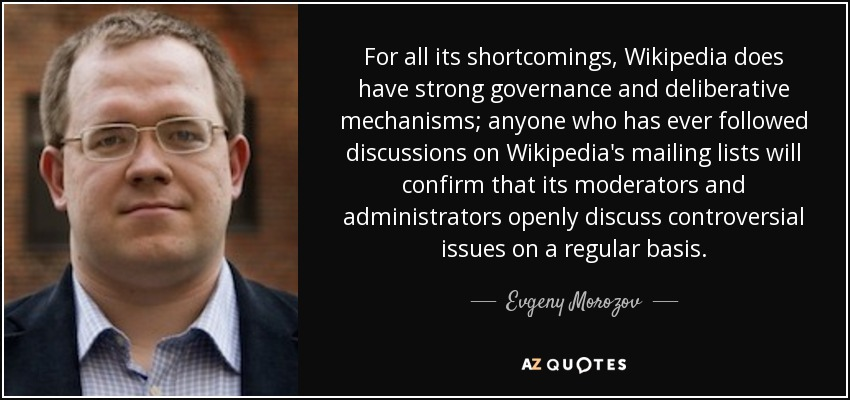For all its shortcomings, Wikipedia does have strong governance and deliberative mechanisms; anyone who has ever followed discussions on Wikipedia's mailing lists will confirm that its moderators and administrators openly discuss controversial issues on a regular basis. - Evgeny Morozov