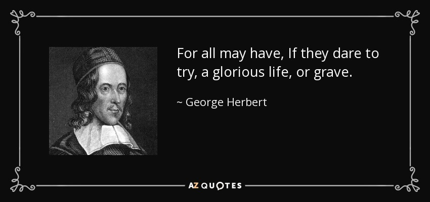 For all may have, If they dare to try, a glorious life, or grave. - George Herbert