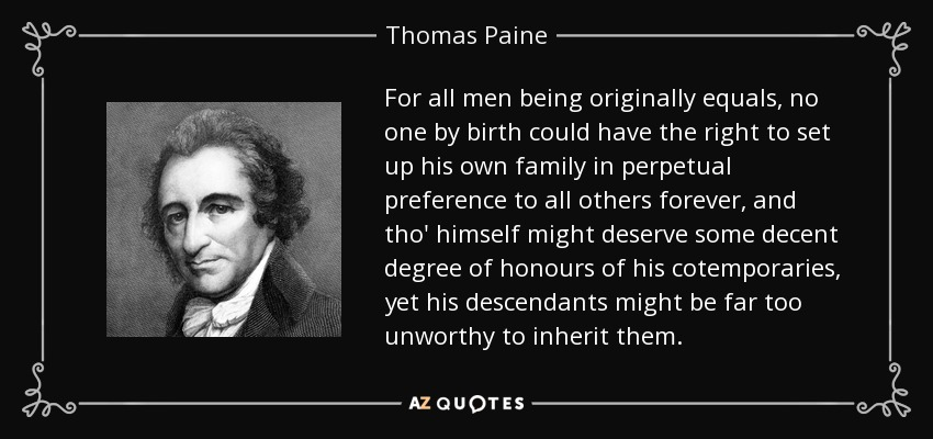For all men being originally equals, no one by birth could have the right to set up his own family in perpetual preference to all others forever, and tho' himself might deserve some decent degree of honours of his cotemporaries, yet his descendants might be far too unworthy to inherit them. - Thomas Paine