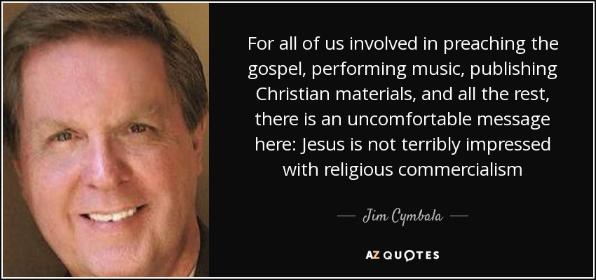 For all of us involved in preaching the gospel, performing music, publishing Christian materials, and all the rest, there is an uncomfortable message here: Jesus is not terribly impressed with religious commercialism - Jim Cymbala