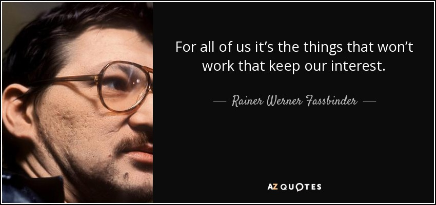 For all of us it's the things that won't work that keep our interest. - Rainer Werner Fassbinder
