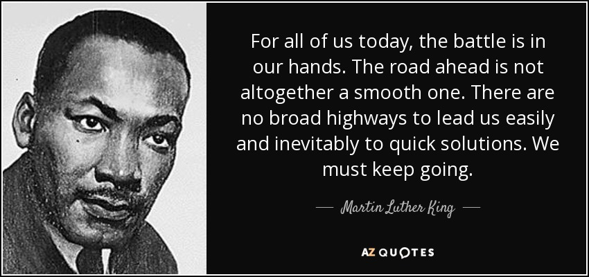 For all of us today, the battle is in our hands. The road ahead is not altogether a smooth one. There are no broad highways to lead us easily and inevitably to quick solutions. We must keep going. - Martin Luther King, Jr.