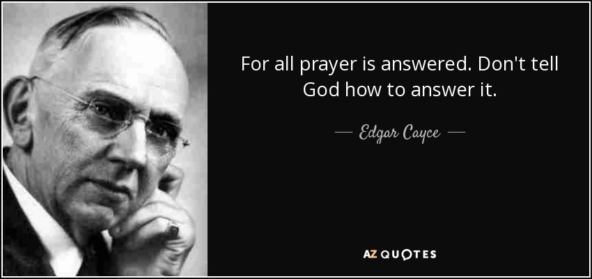 For all prayer is answered. Don't tell God how to answer it. - Edgar Cayce