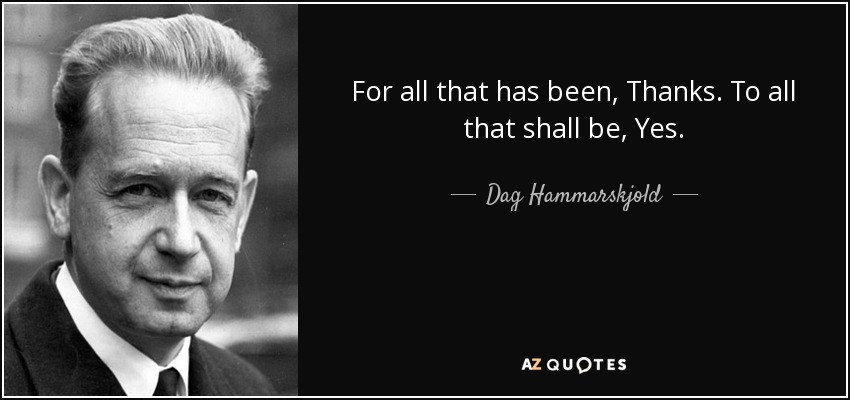 For all that has been, Thanks. To all that shall be, Yes. - Dag Hammarskjold