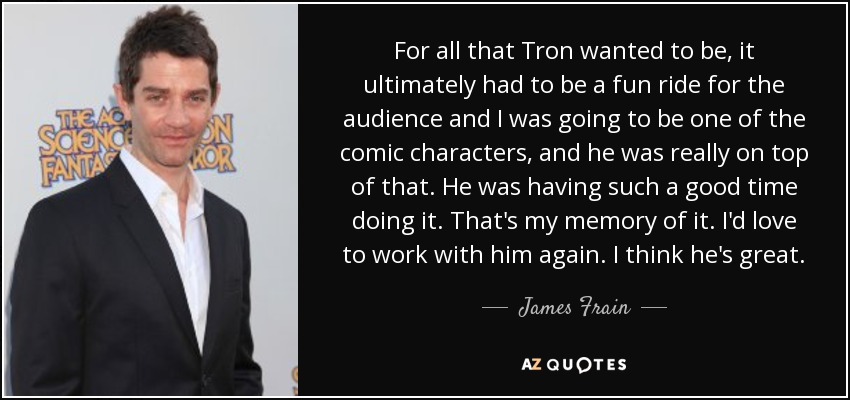 For all that Tron wanted to be, it ultimately had to be a fun ride for the audience and I was going to be one of the comic characters, and he was really on top of that. He was having such a good time doing it. That's my memory of it. I'd love to work with him again. I think he's great. - James Frain