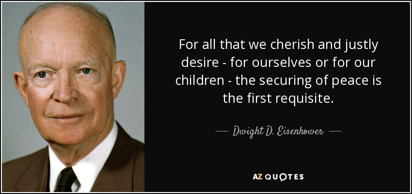For all that we cherish and justly desire - for ourselves or for our children - the securing of peace is the first requisite. - Dwight D. Eisenhower