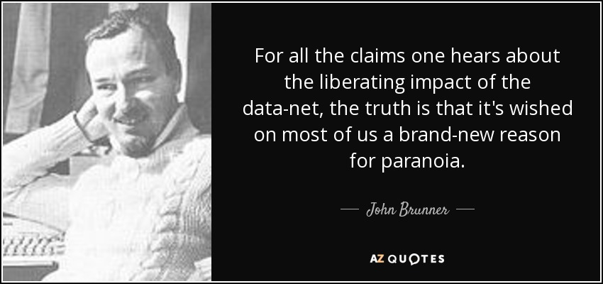 For all the claims one hears about the liberating impact of the data-net, the truth is that it's wished on most of us a brand-new reason for paranoia. - John Brunner