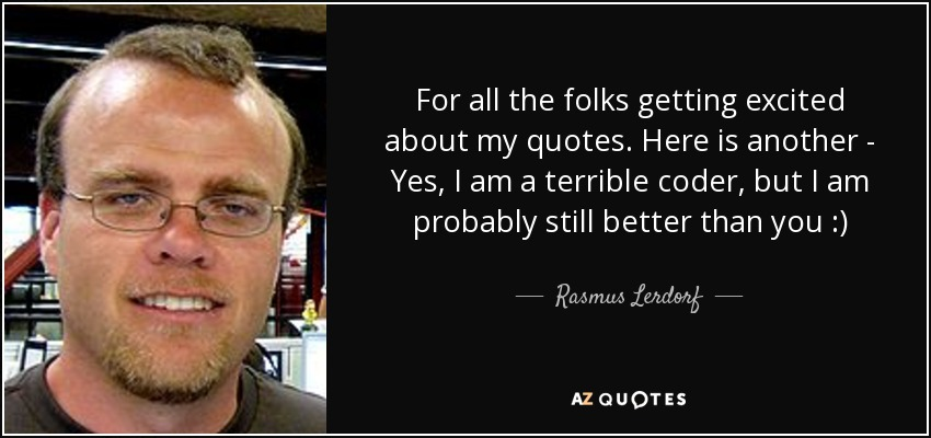 For all the folks getting excited about my quotes. Here is another - Yes, I am a terrible coder, but I am probably still better than you :) - Rasmus Lerdorf