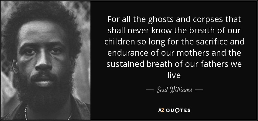 For all the ghosts and corpses that shall never know the breath of our children so long for the sacrifice and endurance of our mothers and the sustained breath of our fathers we live - Saul Williams