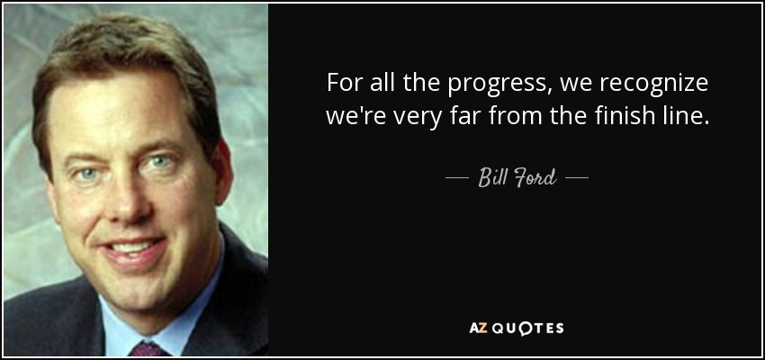 For all the progress, we recognize we're very far from the finish line. - Bill Ford