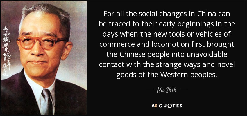 For all the social changes in China can be traced to their early beginnings in the days when the new tools or vehicles of commerce and locomotion first brought the Chinese people into unavoidable contact with the strange ways and novel goods of the Western peoples. - Hu Shih