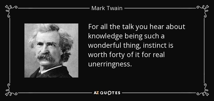 For all the talk you hear about knowledge being such a wonderful thing, instinct is worth forty of it for real unerringness. - Mark Twain