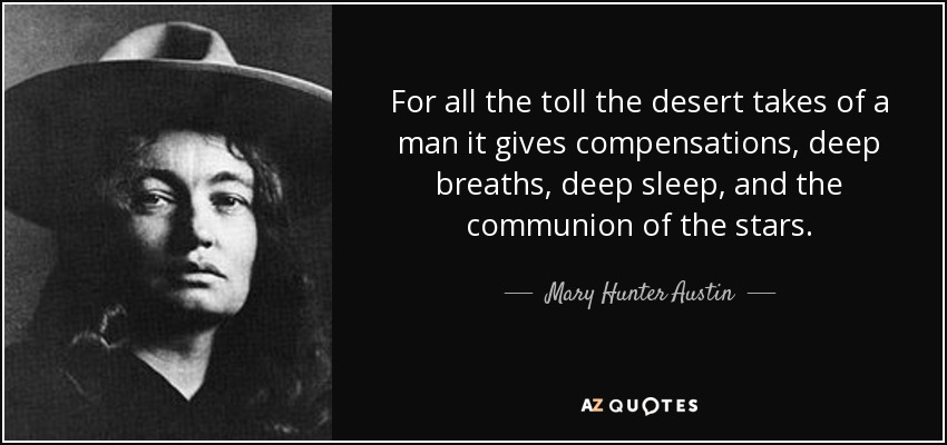 For all the toll the desert takes of a man it gives compensations, deep breaths, deep sleep, and the communion of the stars. - Mary Hunter Austin