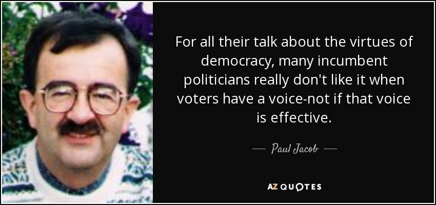 For all their talk about the virtues of democracy, many incumbent politicians really don't like it when voters have a voice-not if that voice is effective. - Paul Jacob