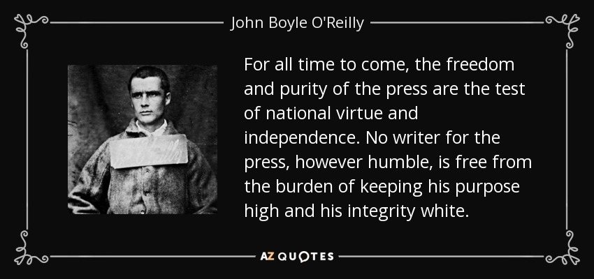 For all time to come, the freedom and purity of the press are the test of national virtue and independence. No writer for the press, however humble, is free from the burden of keeping his purpose high and his integrity white. - John Boyle O'Reilly