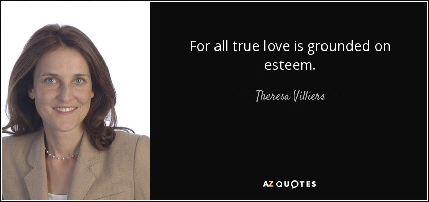 For all true love is grounded on esteem. - Theresa Villiers