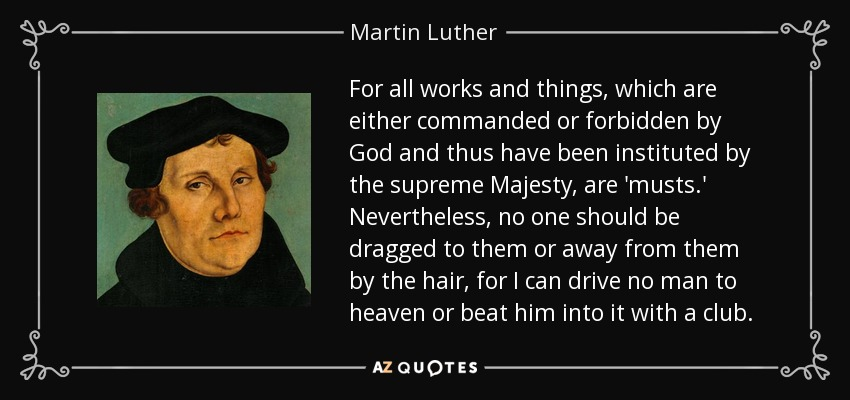 For all works and things, which are either commanded or forbidden by God and thus have been instituted by the supreme Majesty, are 'musts.' Nevertheless, no one should be dragged to them or away from them by the hair, for I can drive no man to heaven or beat him into it with a club. - Martin Luther