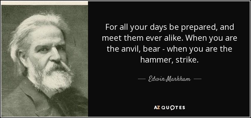For all your days be prepared, and meet them ever alike. When you are the anvil, bear - when you are the hammer, strike. - Edwin Markham
