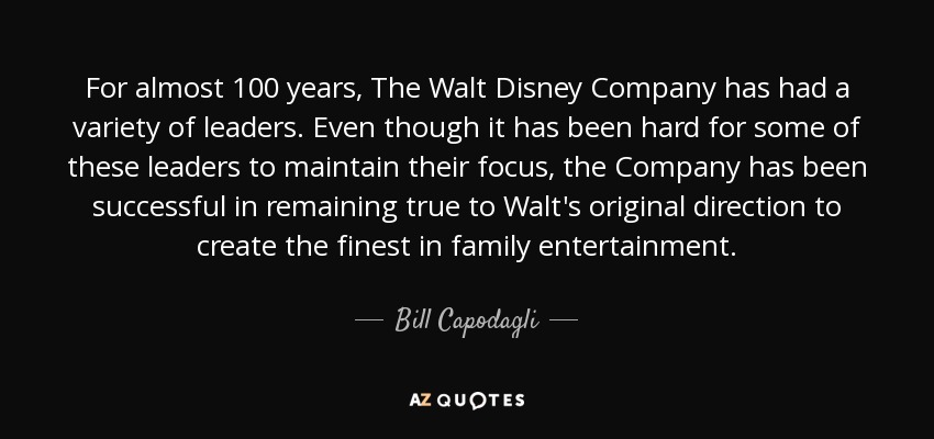 For almost 100 years, The Walt Disney Company has had a variety of leaders. Even though it has been hard for some of these leaders to maintain their focus, the Company has been successful in remaining true to Walt's original direction to create the finest in family entertainment. - Bill Capodagli